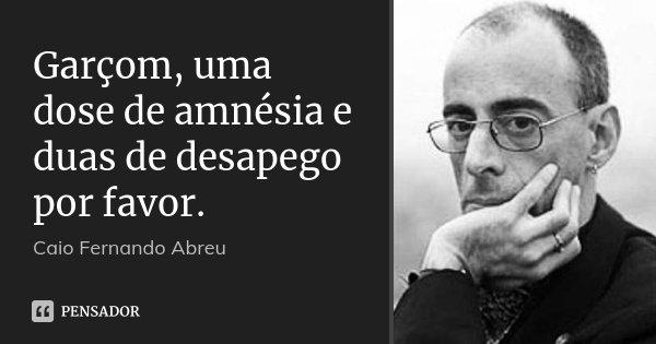 Garçom, uma dose de amnésia e duas de desapego por favor.... Frase de Caio Fernando Abreu.