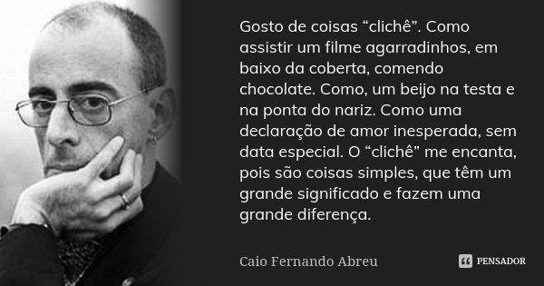 """Gosto de coisas """"clichê"""". Como assistir um filme agarradinhos, em baixo da coberta, comendo chocolate. Como, um beijo na testa e na ponta do nariz. Como uma dec... Frase de Caio Fernando Abreu."""