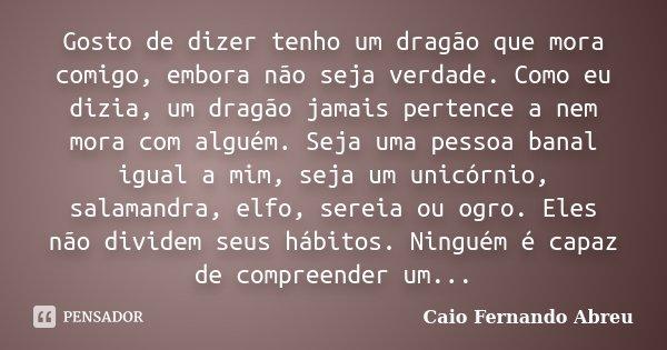 Gosto de dizer tenho um dragão que mora comigo, embora não seja verdade. Como eu dizia, um dragão jamais pertence a nem mora com alguém. Seja uma pessoa banal i... Frase de Caio Fernando Abreu.