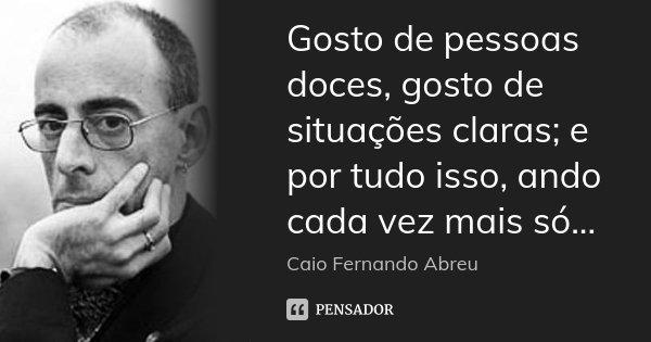 Gosto de pessoas doces, gosto de situações claras; e por tudo isso, ando cada vez mais só...... Frase de Caio Fernando Abreu.
