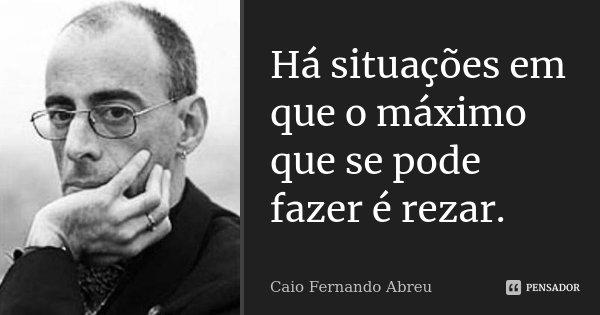 Há situações em que o máximo que se pode fazer é rezar.... Frase de Caio Fernando Abreu.