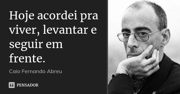 Hoje acordei pra viver, levantar e seguir em frente.... Frase de Caio Fernando Abreu.