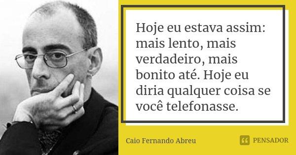 Hoje eu estava assim: mais lento, mais verdadeiro, mais bonito até. Hoje eu diria qualquer coisa se você telefonasse.... Frase de Caio Fernando Abreu.