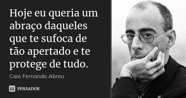 Hoje eu queria um abraço daqueles que te sufoca de tão apertado e te protege de tudo.... Frase de Caio Fernando Abreu.