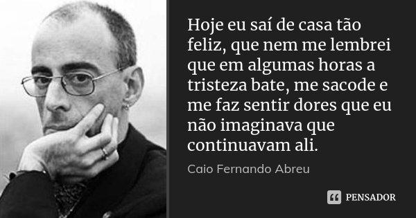 Hoje eu saí de casa tão feliz, que nem me lembrei que em algumas horas a tristeza bate, me sacode e me faz sentir dores que eu não imaginava que continuavam ali... Frase de Caio Fernando Abreu.