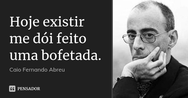 Hoje existir me dói feito uma bofetada.... Frase de Caio Fernando Abreu.