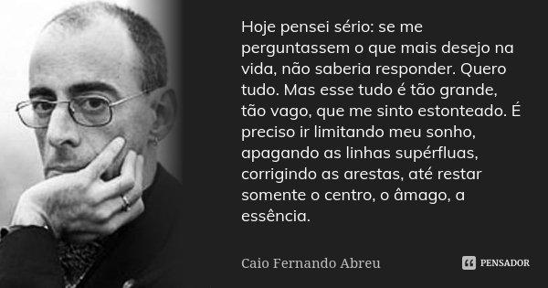 Hoje pensei sério: se me perguntassem o que mais desejo na vida, não saberia responder. Quero tudo. Mas esse tudo é tão grande, tão vago, que me sinto estontead... Frase de Caio Fernando Abreu.
