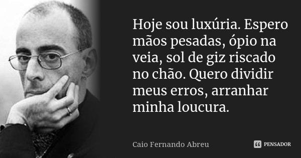 Hoje sou luxúria. Espero mãos pesadas, ópio na veia, sol de giz riscado no chão. Quero dividir meus erros, arranhar minha loucura.... Frase de Caio Fernando Abreu.