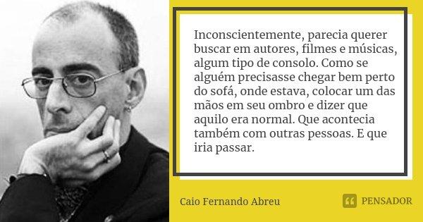 Inconscientemente, parecia querer buscar em autores, filmes e músicas, algum tipo de consolo. Como se alguém precisasse chegar bem perto do sofá, onde estava, c... Frase de Caio Fernando Abreu.