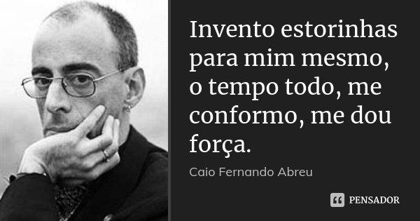 Invento estorinhas para mim mesmo, o tempo todo, me conformo, me dou força.... Frase de Caio Fernando Abreu.