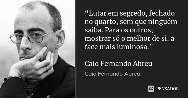 """""""Lutar em segredo, fechado no quarto, sem que ninguém saiba. Para os outros, mostrar só o melhor de si, a face mais luminosa."""" Caio Fernando Abreu... Frase de Caio Fernando Abreu."""