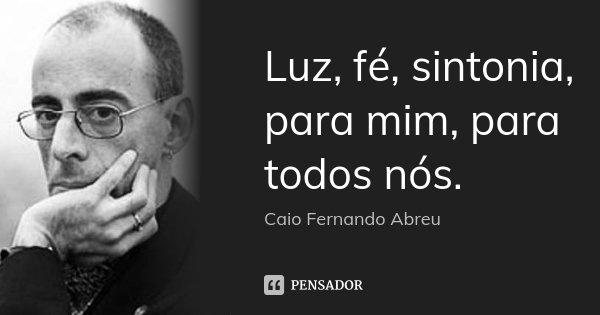Luz, fé, sintonia, para mim, para todos nós.... Frase de Caio Fernando Abreu.