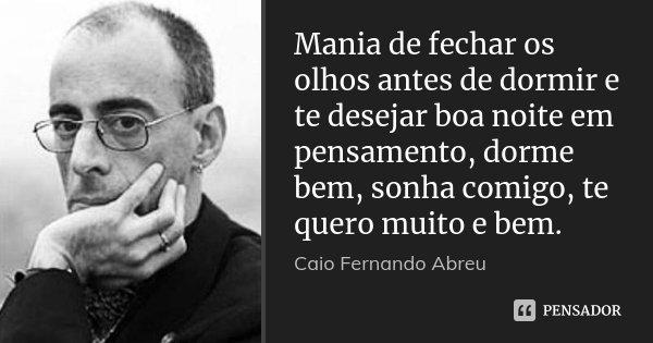 Mania de fechar os olhos antes de dormir e te desejar boa noite em pensamento, dorme bem, sonha comigo, te quero muito e bem.... Frase de Caio Fernando Abreu.