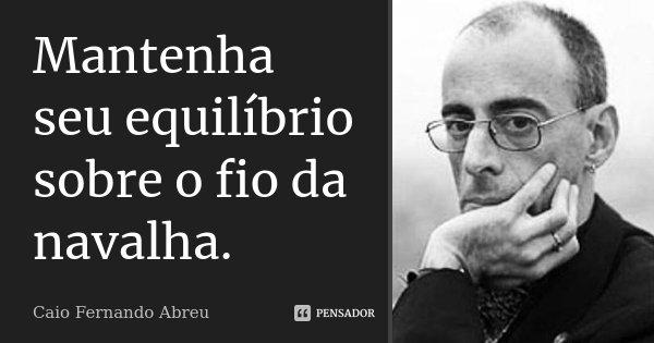 Mantenha seu equilíbrio sobre o fio da navalha.... Frase de Caio Fernando Abreu.