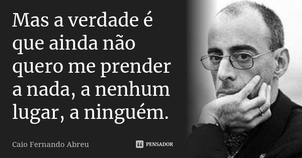 Mas a verdade é que ainda não quero me prender a nada, a nenhum lugar, a ninguém.... Frase de Caio Fernando Abreu.