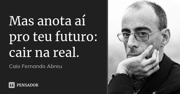 Mas anota aí pro teu futuro: cair na real.... Frase de Caio Fernando Abreu.