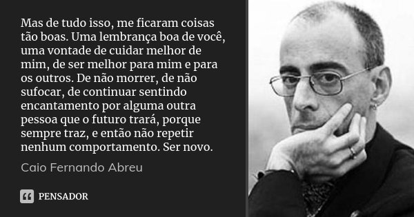 Mas de tudo isso, me ficaram coisas tão boas. Uma lembrança boa de você, uma vontade de cuidar melhor de mim, de ser melhor para mim e para os outros. De não mo... Frase de Caio Fernando Abreu.