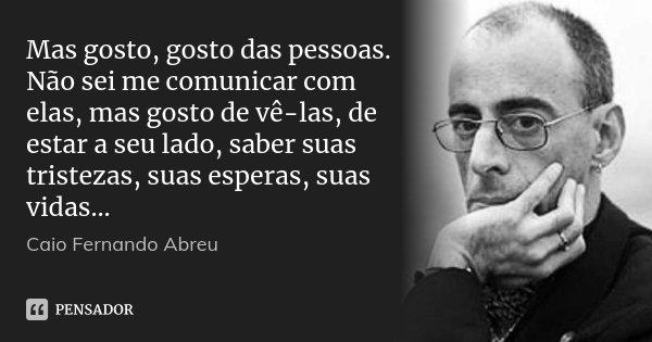 Mas gosto, gosto das pessoas. Não sei me comunicar com elas, mas gosto de vê-las, de estar a seu lado, saber suas tristezas, suas esperas, suas vidas...... Frase de Caio Fernando Abreu.
