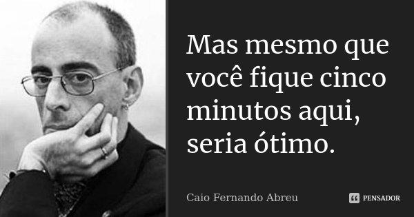 Mas mesmo que você fique cinco minutos aqui, seria ótimo.... Frase de Caio Fernando Abreu.