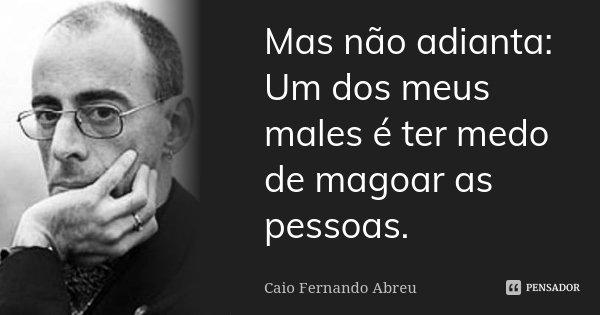 Mas não adianta: Um dos meus males é ter medo de magoar as pessoas.... Frase de Caio Fernando Abreu.