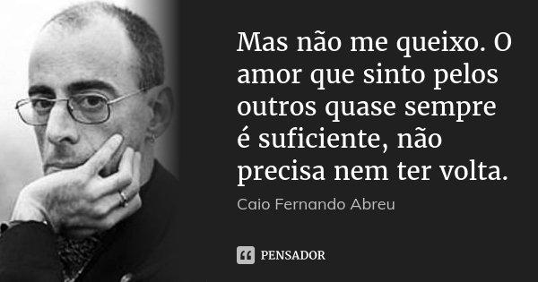Mas não me queixo. O amor que sinto pelos outros quase sempre é suficiente, não precisa nem ter volta.... Frase de Caio Fernando Abreu.