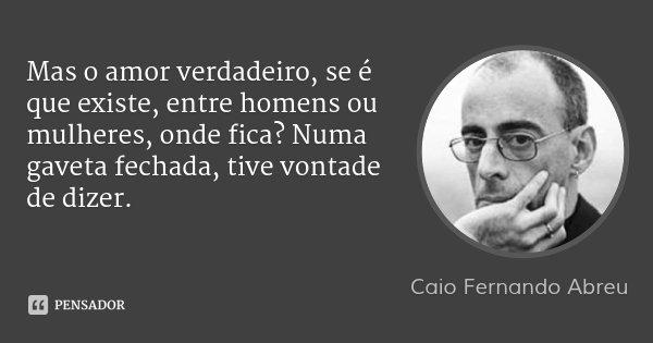 Mas o amor verdadeiro, se é que existe, entre homens ou mulheres, onde fica? Numa gaveta fechada, tive vontade de dizer.... Frase de Caio Fernando Abreu.