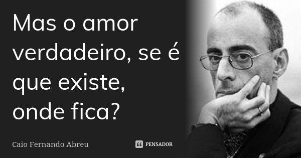 Mas o amor verdadeiro, se é que existe, onde fica?... Frase de Caio Fernando Abreu.