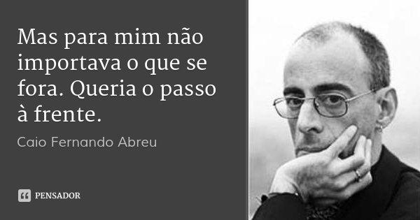 Mas para mim não importava o que se fora. Queria o passo à frente.... Frase de Caio Fernando Abreu.