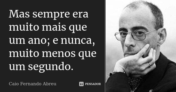 Mas sempre era muito mais que um ano; e nunca, muito menos que um segundo.... Frase de Caio Fernando Abreu.