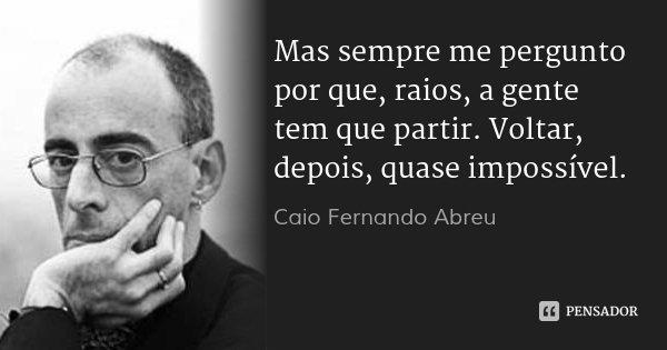 Mas sempre me pergunto por que, raios, a gente tem que partir. Voltar, depois, quase impossível.... Frase de Caio Fernando Abreu.
