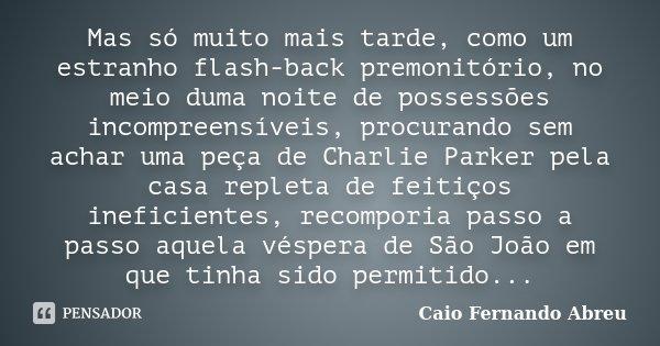 Mas só muito mais tarde, como um estranho flash-back premonitório, no meio duma noite de possessões incompreensíveis, procurando sem achar uma peça de Charlie P... Frase de Caio Fernando Abreu.