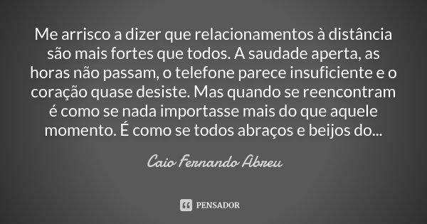 Me arrisco a dizer que relacionamentos à distância são mais fortes que todos. A saudade aperta, as horas não passam, o telefone parece insuficiente e o coração ... Frase de Caio Fernando Abreu.