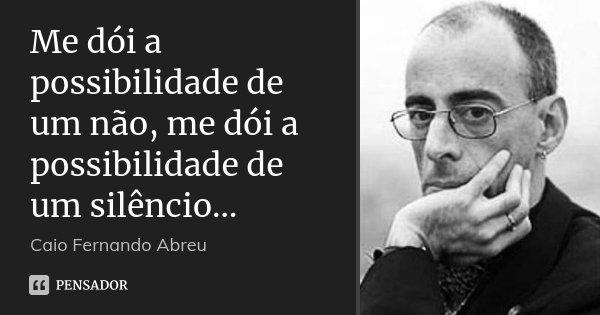 Me dói a possibilidade de um não, me dói a possibilidade de um silêncio…... Frase de Caio Fernando Abreu.