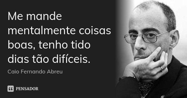Me mande mentalmente coisas boas, tenho tido dias tão difíceis.... Frase de Caio Fernando Abreu.