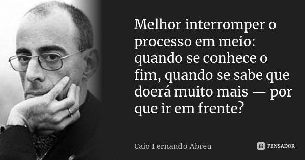 Melhor interromper o processo em meio: quando se conhece o fim, quando se sabe que doerá muito mais — por que ir em frente?... Frase de Caio Fernando Abreu.