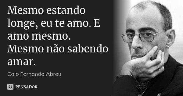 Mesmo estando longe, eu te amo. E amo mesmo. Mesmo não sabendo amar.... Frase de Caio Fernando Abreu.