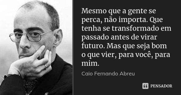 Mesmo que a gente se perca, não importa. Que tenha se transformado em passado antes de virar futuro. Mas que seja bom o que vier, para você, para mim.... Frase de Caio Fernando Abreu.