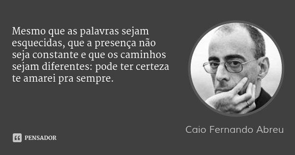 Mesmo que as palavras sejam esquecidas, que a presença não seja constante e que os caminhos sejam diferentes: pode ter certeza te amarei pra sempre.... Frase de Caio Fernando Abreu.