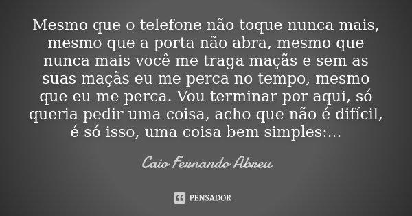 Mesmo que o telefone não toque nunca mais, mesmo que a porta não abra, mesmo que nunca mais você me traga maçãs e sem as suas maçãs eu me perca no tempo, mesmo ... Frase de Caio Fernando Abreu.