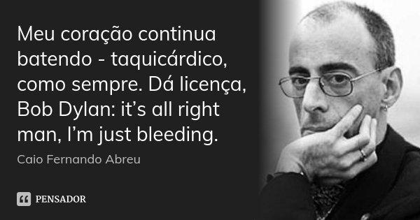 Meu coração continua batendo - taquicárdico, como sempre. Dá licença, Bob Dylan: it's all right man, I'm just bleeding.... Frase de Caio Fernando Abreu.