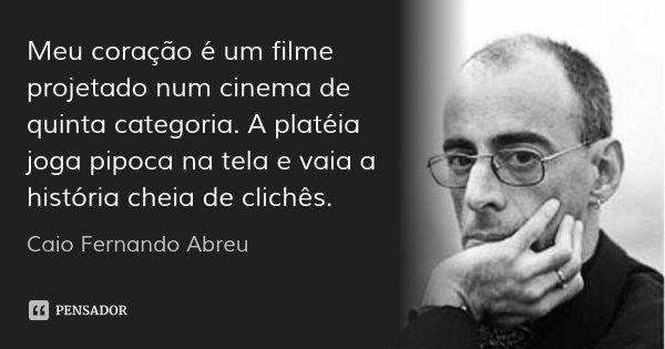 Meu coração é um filme projetado num cinema de quinta categoria. A platéia joga pipoca na tela e vaia a história cheia de clichês.... Frase de Caio Fernando Abreu.