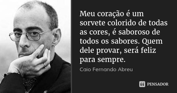 Meu coração é um sorvete colorido de todas as cores, é saboroso de todos os sabores. Quem dele provar, será feliz para sempre.... Frase de Caio Fernando Abreu.
