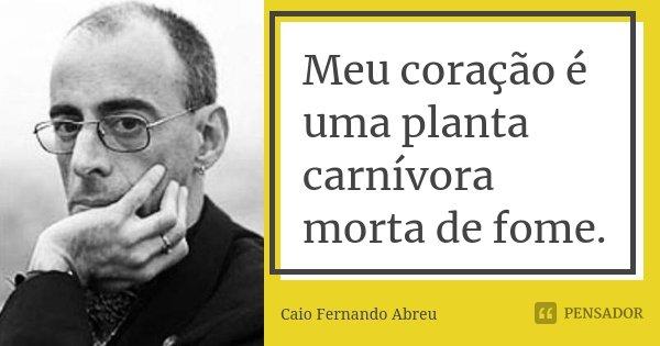 Meu coração é uma planta carnívora morta de fome.... Frase de Caio Fernando Abreu.