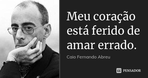 Meu coração está ferido de amar errado.... Frase de Caio Fernando Abreu.