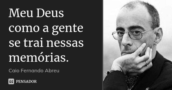 Meu Deus como a gente se trai nessas memórias.... Frase de Caio Fernando Abreu.