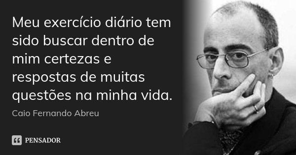 Meu exercício diário tem sido buscar dentro de mim certezas e respostas de muitas questões na minha vida.... Frase de Caio Fernando Abreu.