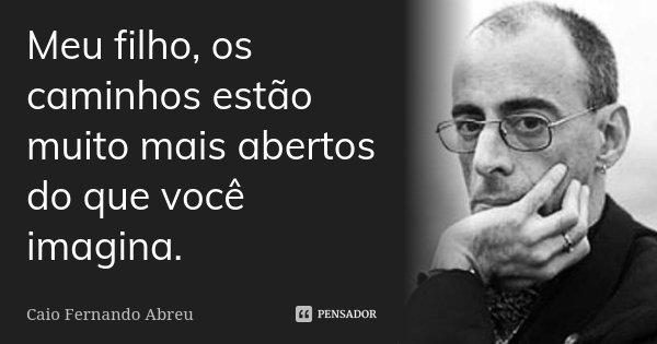 Meu filho, os caminhos estão muito mais abertos do que você imagina.... Frase de Caio Fernando Abreu.