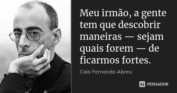 Meu irmão, a gente tem que descobrir maneiras — sejam quais forem — de ficarmos fortes.... Frase de Caio Fernando Abreu.