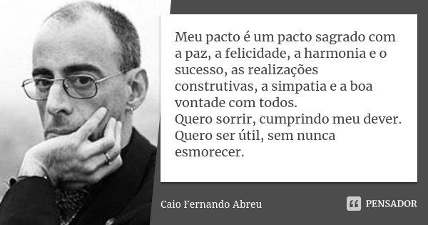 Meu pacto é um pacto sagrado com a paz, a felicidade, a harmonia e o sucesso, as realizações construtivas, a simpatia e a boa vontade com todos. Quero sorrir, c... Frase de Caio Fernando Abreu.