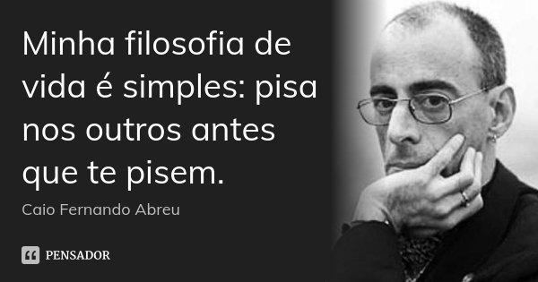 Minha filosofia de vida é simples: pisa nos outros antes que te pisem.... Frase de Caio Fernando Abreu.